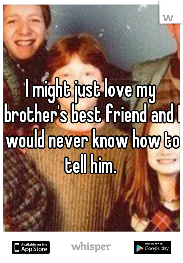 I might just love my brother's best friend and I would never know how to tell him.