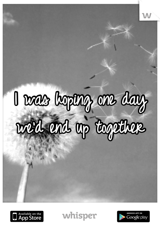 I was hoping one day we'd end up together