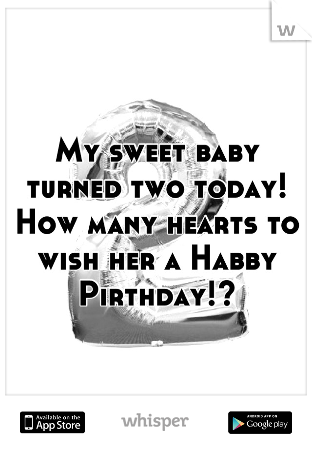 My sweet baby turned two today! How many hearts to wish her a Habby Pirthday!?