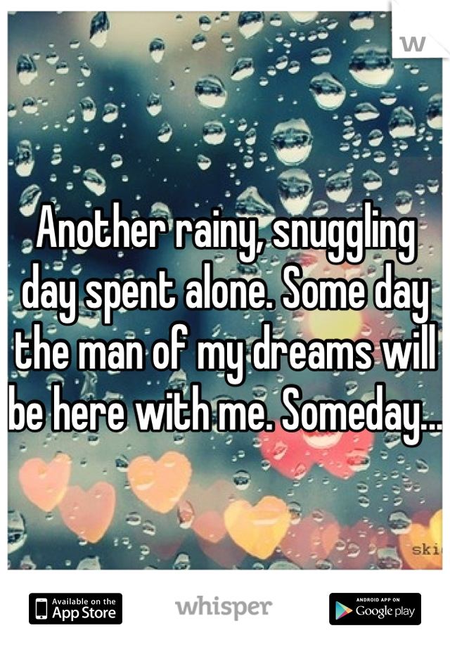 Another rainy, snuggling day spent alone. Some day the man of my dreams will be here with me. Someday...