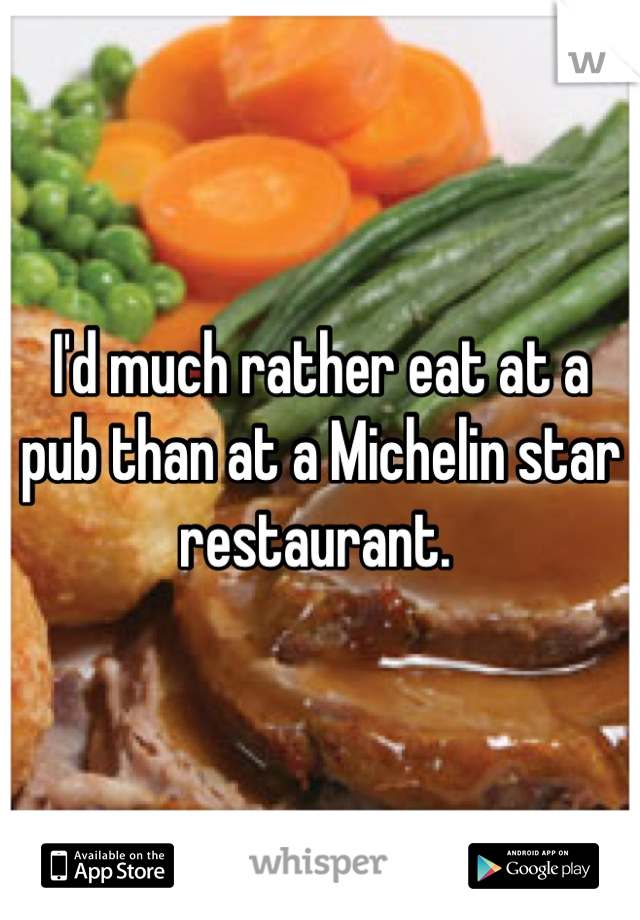 I'd much rather eat at a pub than at a Michelin star restaurant.