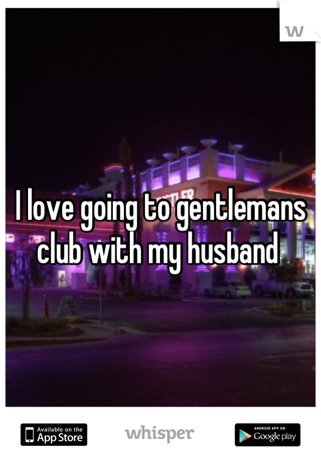 I love going to gentlemans club with my husband