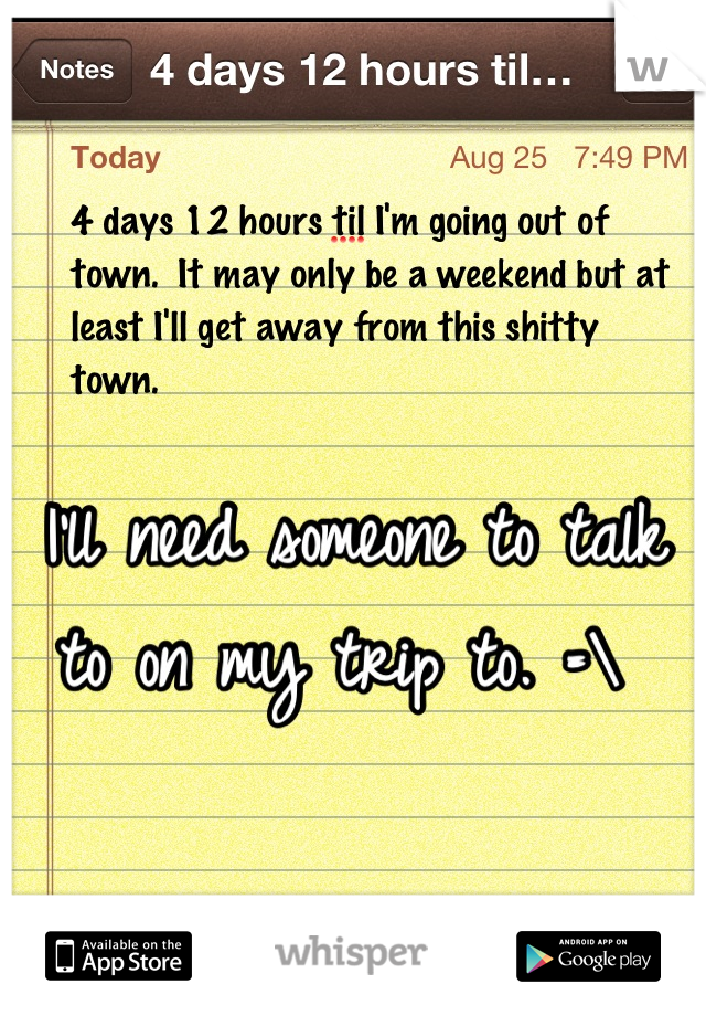 I'll need someone to talk to on my trip to. =\