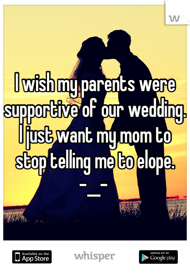 I wish my parents were supportive of our wedding. I just want my mom to stop telling me to elope.      -__-