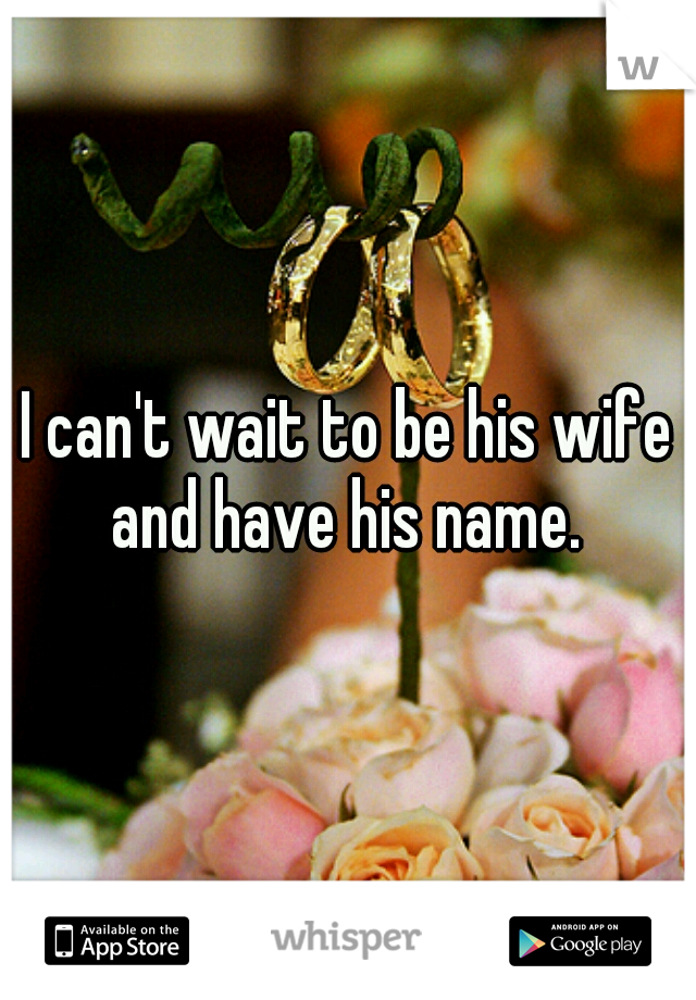 I can't wait to be his wife and have his name.
