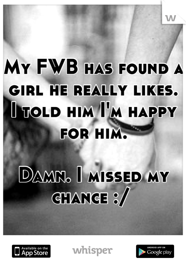My FWB has found a girl he really likes.  I told him I'm happy for him.   Damn. I missed my chance :/