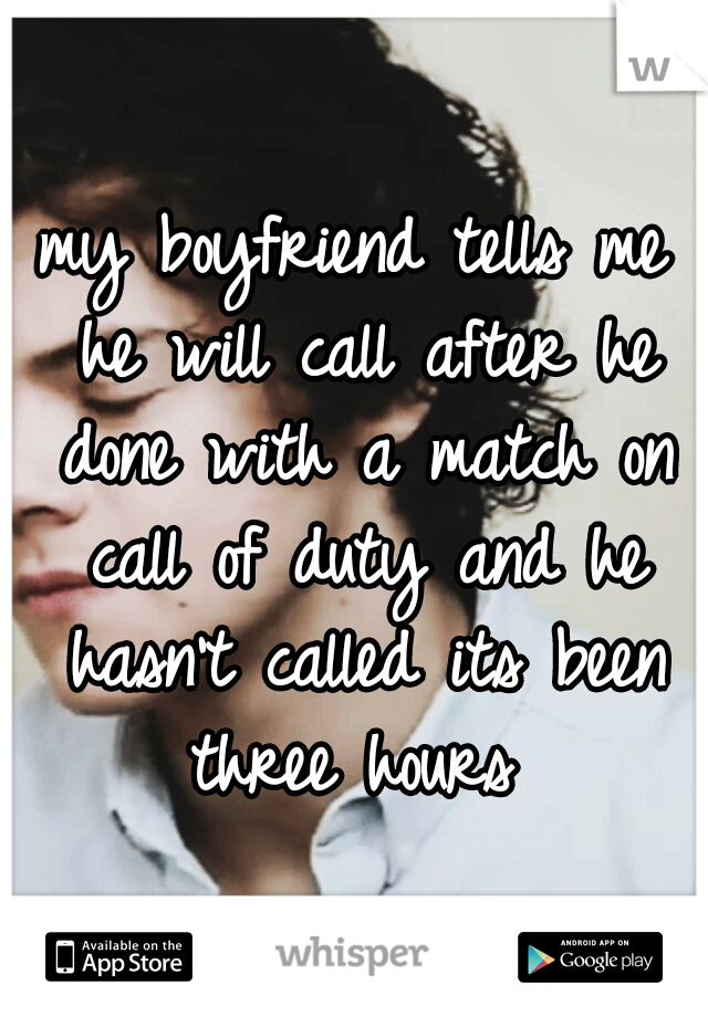 my boyfriend tells me he will call after he done with a match on call of duty and he hasn't called its been three hours