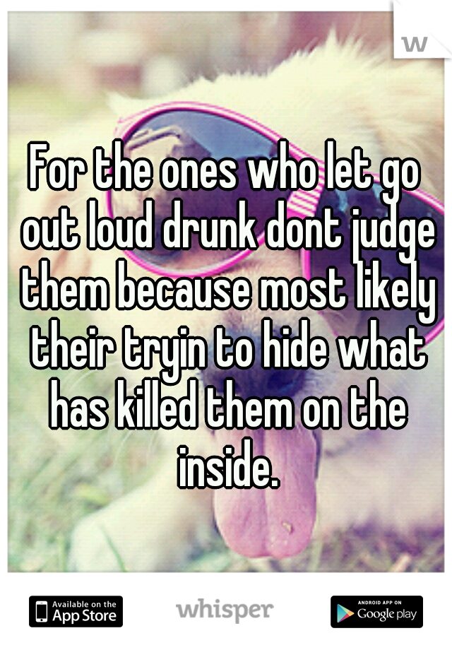 For the ones who let go out loud drunk dont judge them because most likely their tryin to hide what has killed them on the inside.