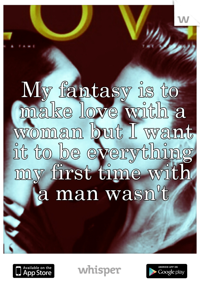 My fantasy is to make love with a woman but I want it to be everything my first time with a man wasn't