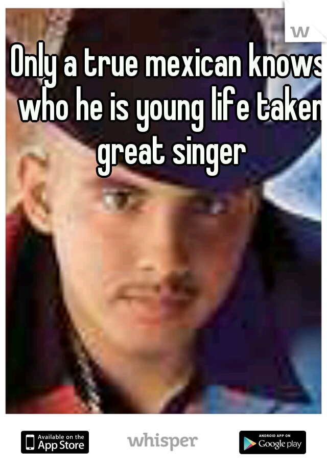 Only a true mexican knows who he is young life taken great singer