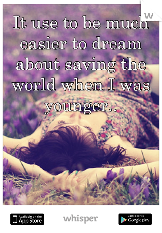 It use to be much easier to dream about saving the world when I was younger..