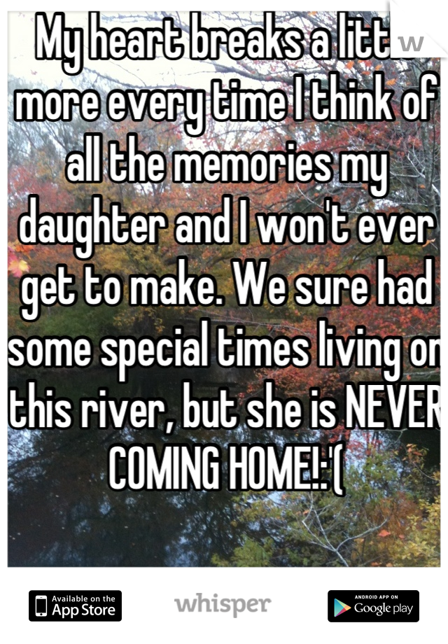 My heart breaks a little more every time I think of all the memories my daughter and I won't ever get to make. We sure had some special times living on this river, but she is NEVER COMING HOME!:'(