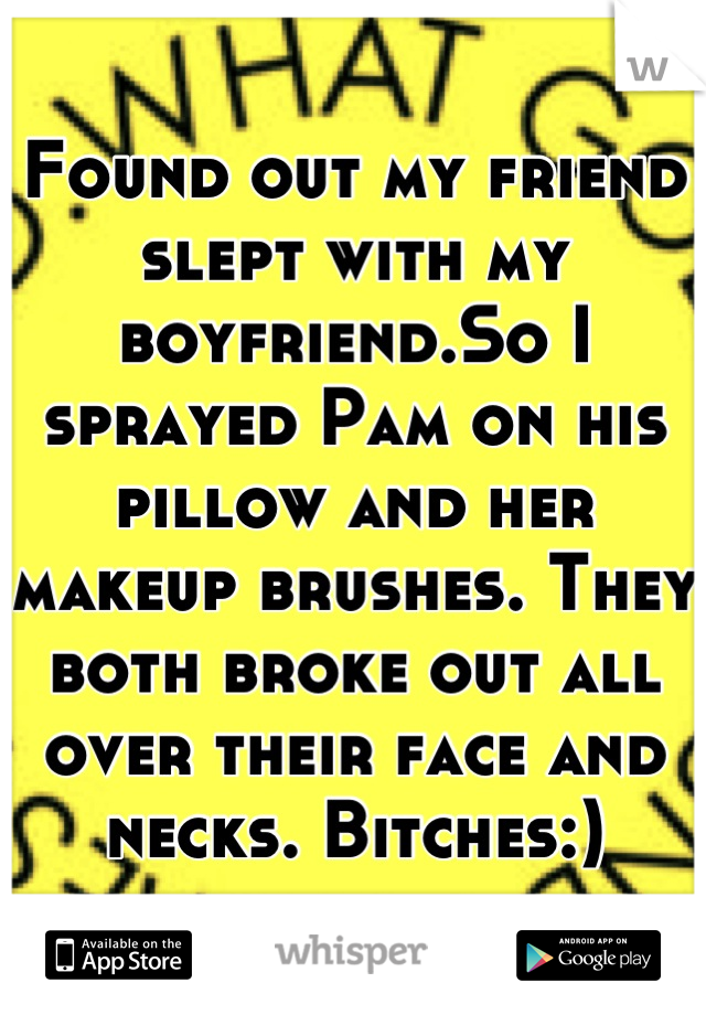 Found out my friend slept with my boyfriend.So I sprayed Pam on his pillow and her makeup brushes. They both broke out all over their face and necks. Bitches:)
