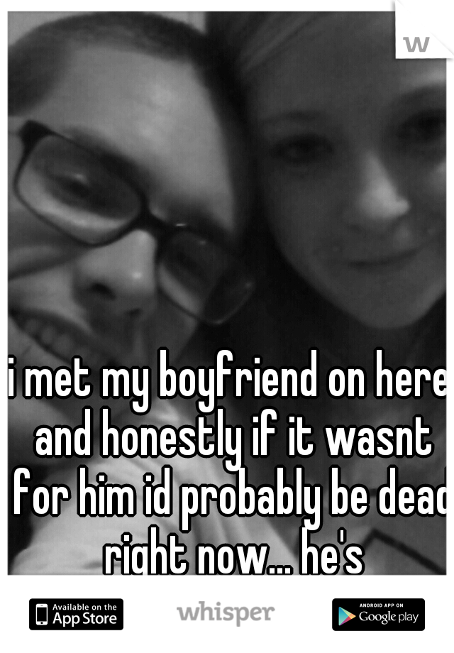 i met my boyfriend on here and honestly if it wasnt for him id probably be dead right now... he's everything and more.