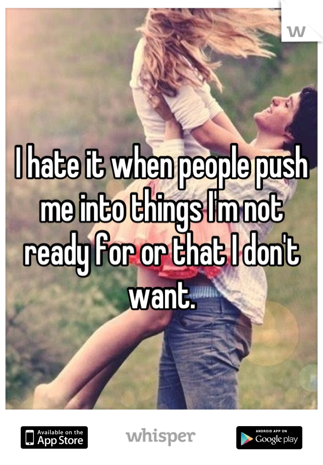 I hate it when people push me into things I'm not ready for or that I don't want.