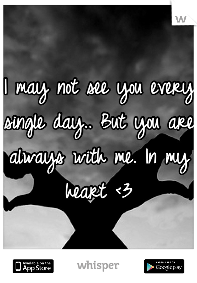 I may not see you every single day.. But you are always with me. In my heart <3