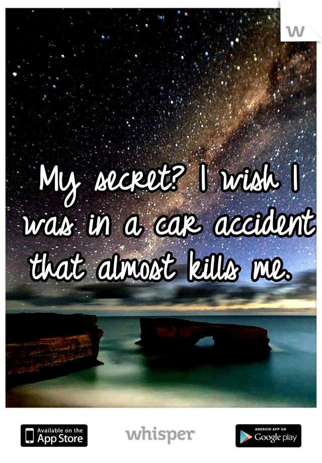 My secret? I wish I was in a car accident that almost kills me.