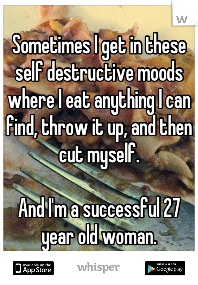 Sometimes I get in these self destructive moods where I eat anything I can find, throw it up, and then cut myself.  And I'm a successful 27 year old woman.