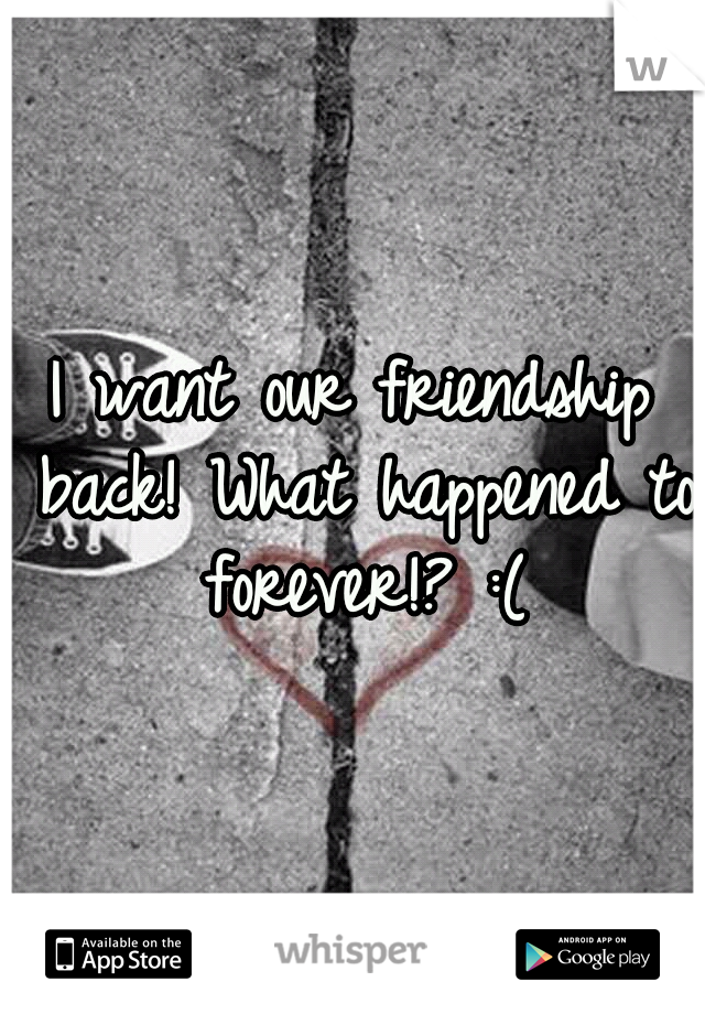 I want our friendship back! What happened to forever!? :(