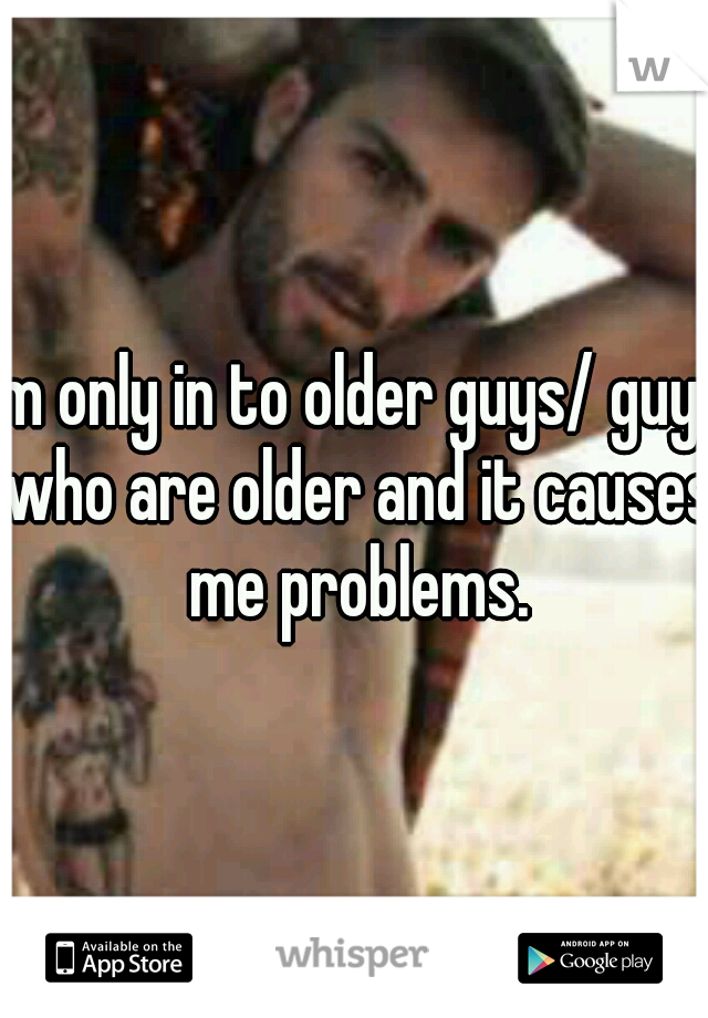 I'm only in to older guys/ guys who are older and it causes me problems.