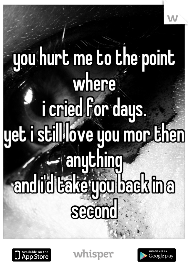 you hurt me to the point where  i cried for days. yet i still love you mor then anything and i'd take you back in a second