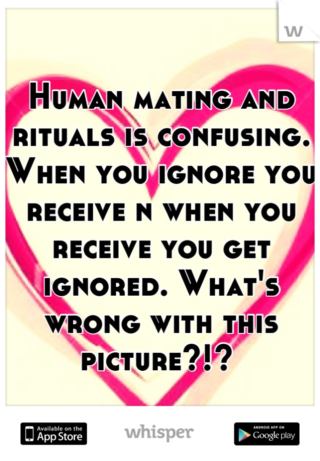 Human mating and rituals is confusing. When you ignore you receive n when you receive you get ignored. What's wrong with this picture?!?