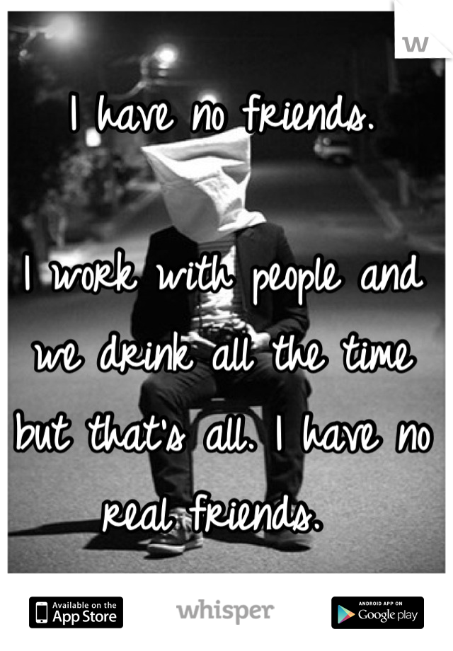 I have no friends.   I work with people and we drink all the time but that's all. I have no real friends.