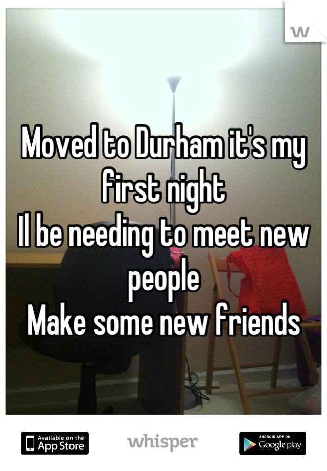 Moved to Durham it's my first night Il be needing to meet new people  Make some new friends