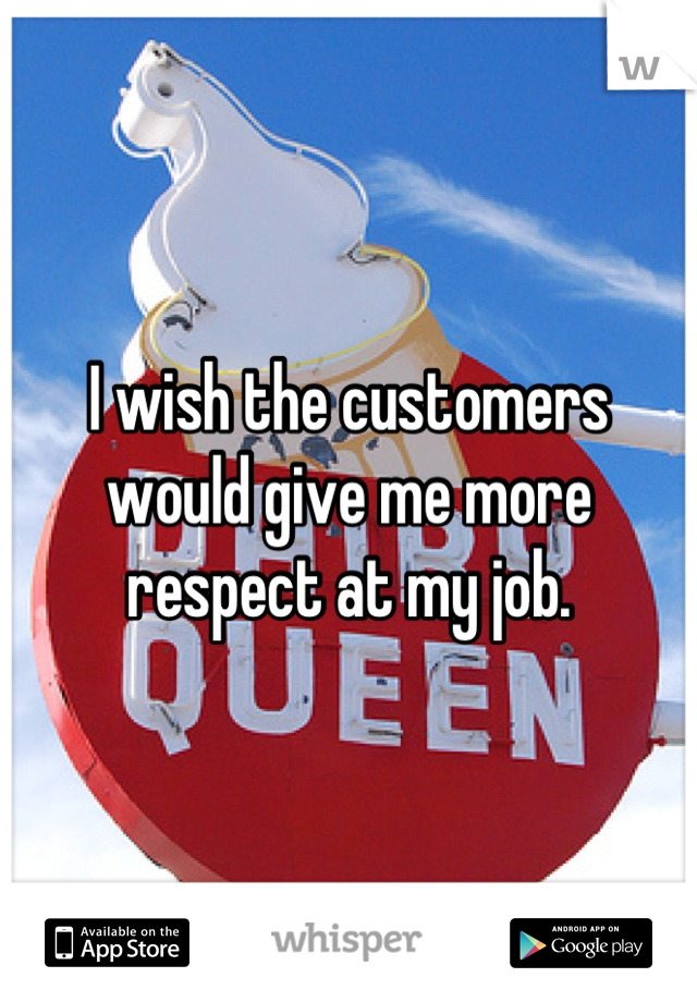 I wish the customers would give me more respect at my job.
