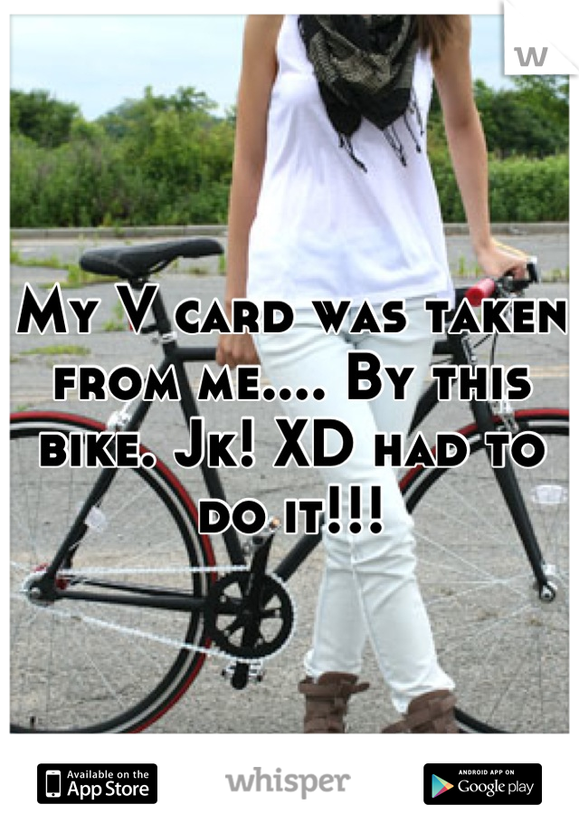 My V card was taken from me.... By this bike. Jk! XD had to do it!!!