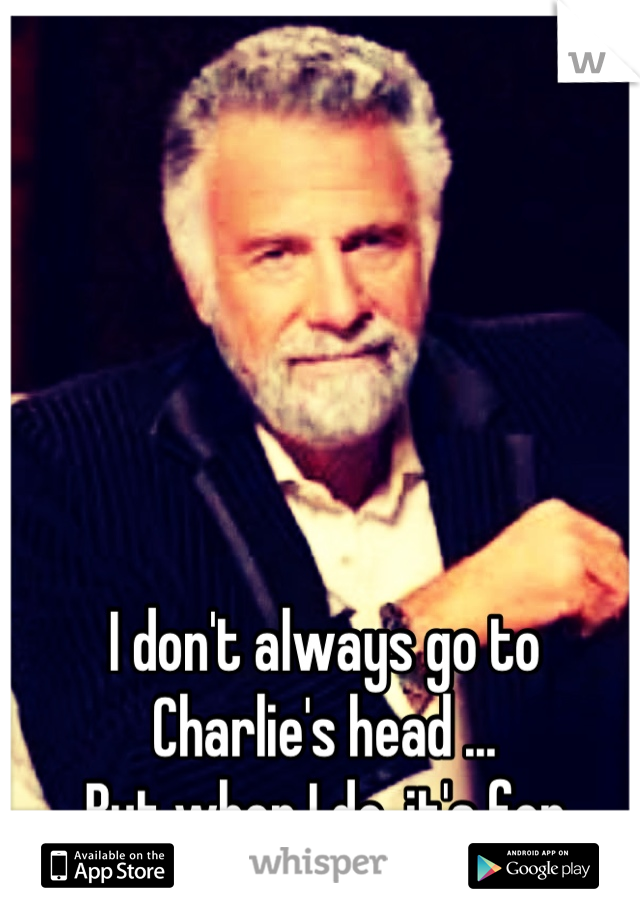 I don't always go to Charlie's head ... But when I do ,it's for drugs