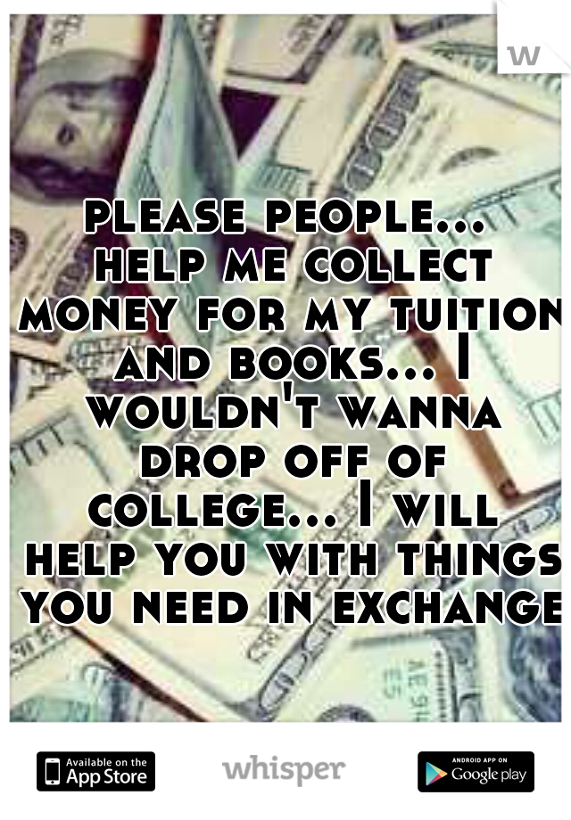 please people... help me collect money for my tuition and books... I wouldn't wanna drop off of college... I will help you with things you need in exchange
