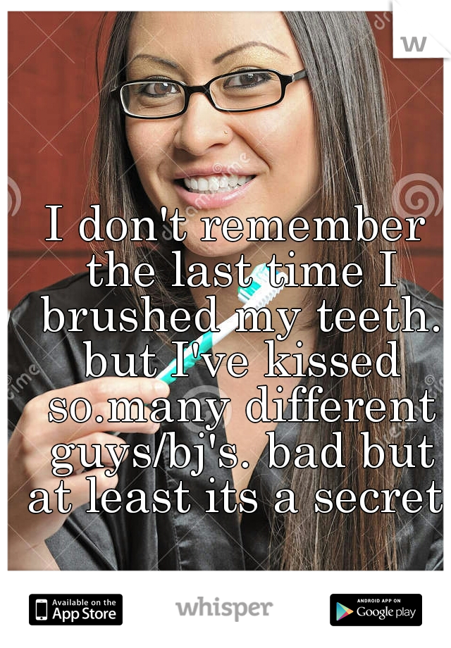 I don't remember the last time I brushed my teeth. but I've kissed so.many different guys/bj's. bad but at least its a secret.