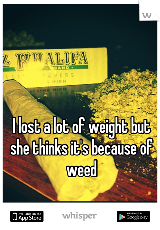 I lost a lot of weight but she thinks it's because of weed