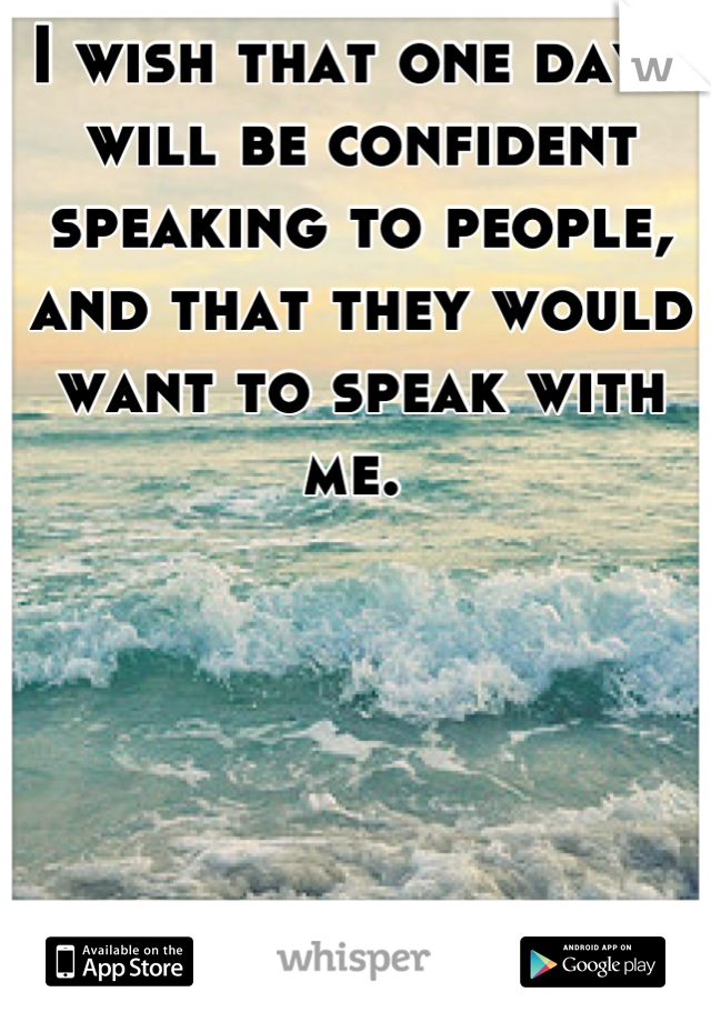 I wish that one day I will be confident speaking to people, and that they would want to speak with me.
