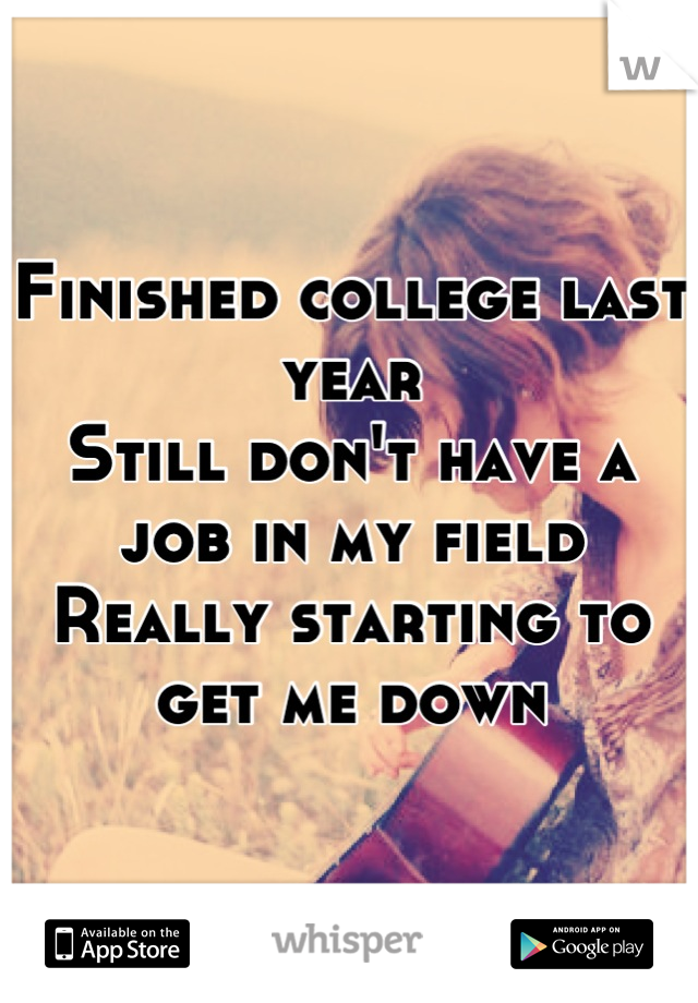 Finished college last year Still don't have a job in my field Really starting to get me down