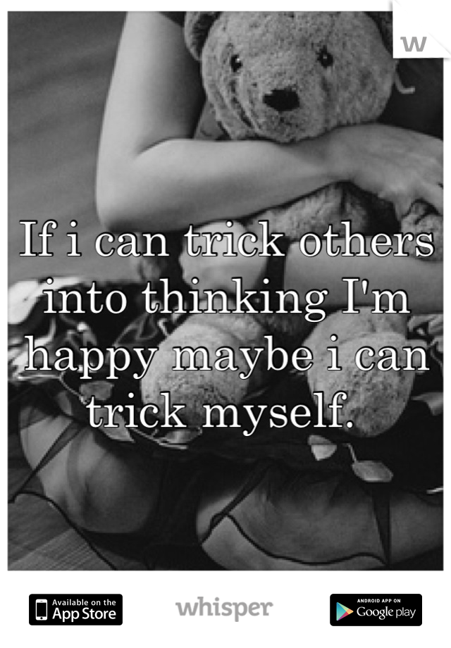 If i can trick others into thinking I'm happy maybe i can trick myself.