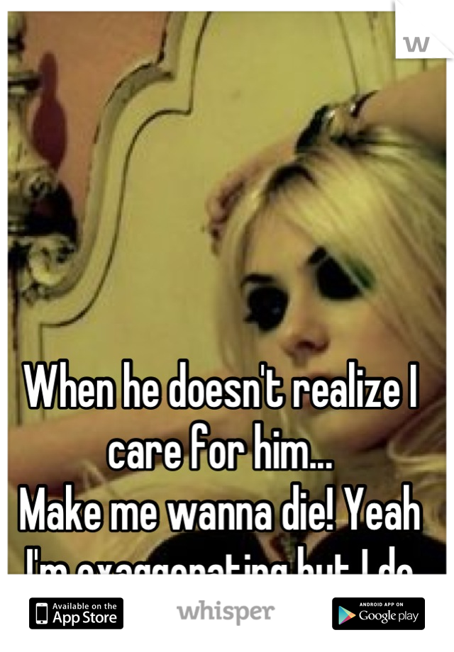 When he doesn't realize I care for him... Make me wanna die! Yeah I'm exaggerating but I do care for him.