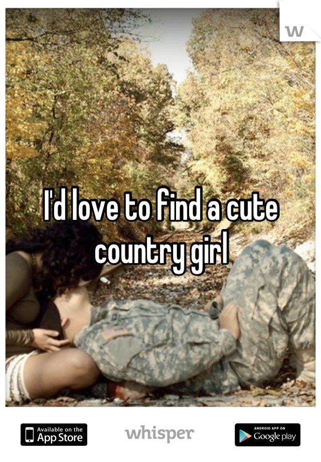 I'd love to find a cute country girl