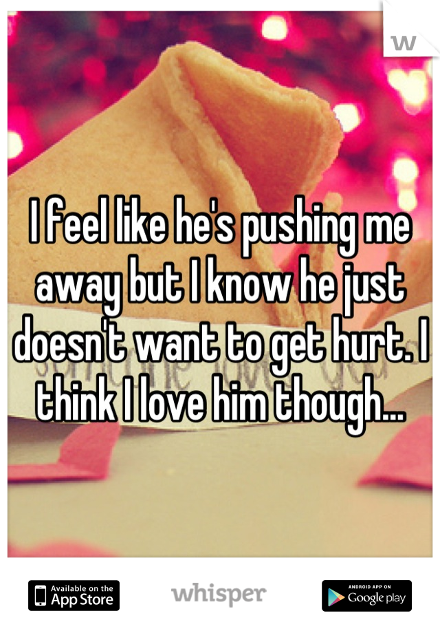 I feel like he's pushing me away but I know he just doesn't want to get hurt. I think I love him though...