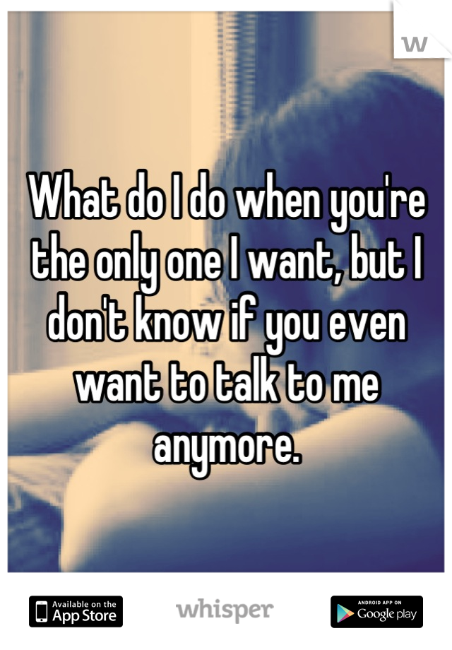 What do I do when you're the only one I want, but I don't know if you even want to talk to me anymore.