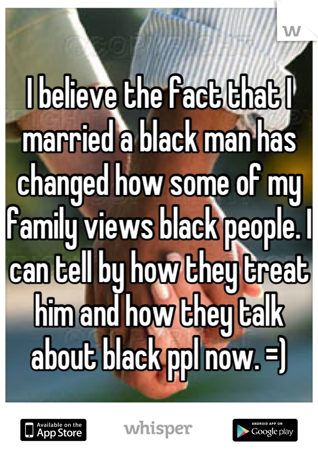 I believe the fact that I married a black man has changed how some of my family views black people. I can tell by how they treat him and how they talk about black ppl now. =)