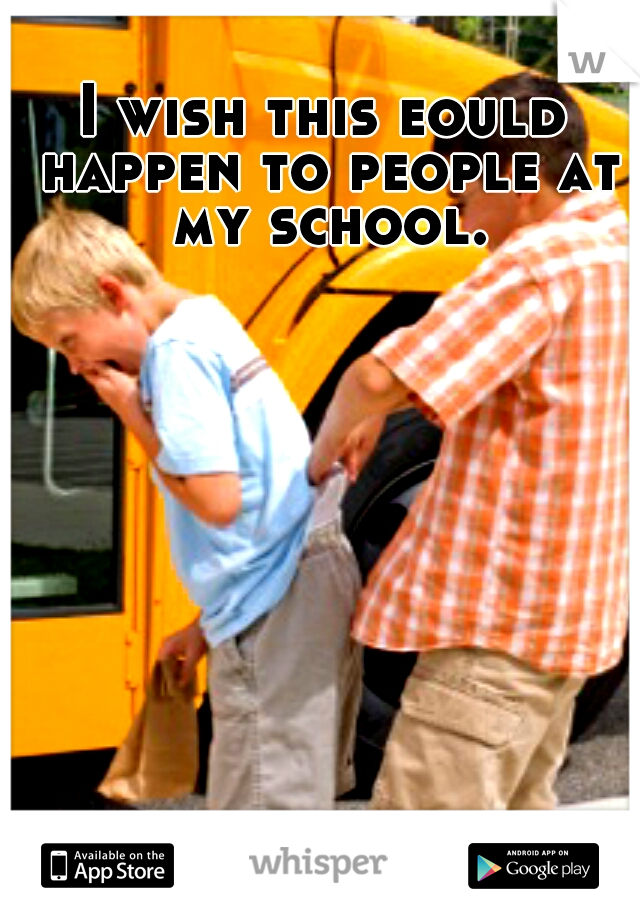 I wish this eould happen to people at my school.