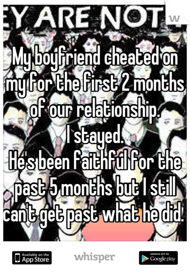 My boyfriend cheated on my for the first 2 months of our relationship.  I stayed.  He's been faithful for the past 5 months but I still can't get past what he did.
