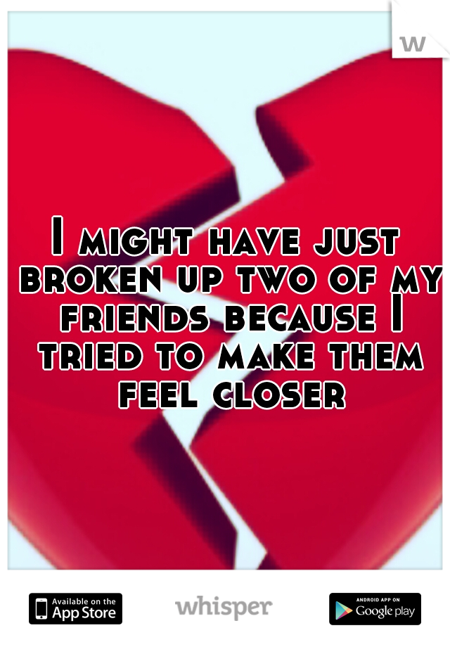 I might have just broken up two of my friends because I tried to make them feel closer