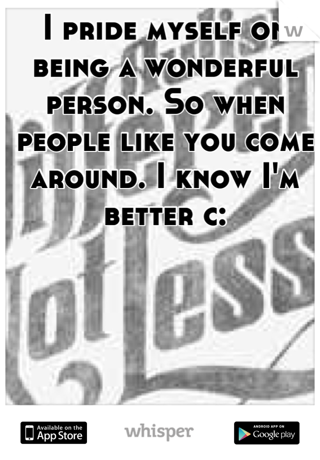I pride myself on being a wonderful person. So when people like you come around. I know I'm better c: