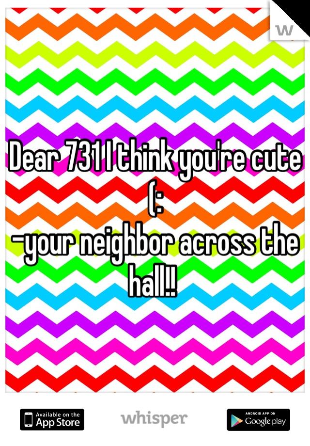 Dear 731 I think you're cute (:  -your neighbor across the hall!!