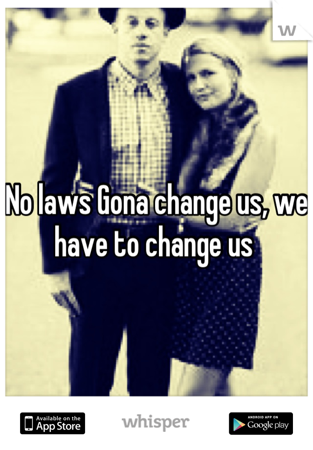 No laws Gona change us, we have to change us