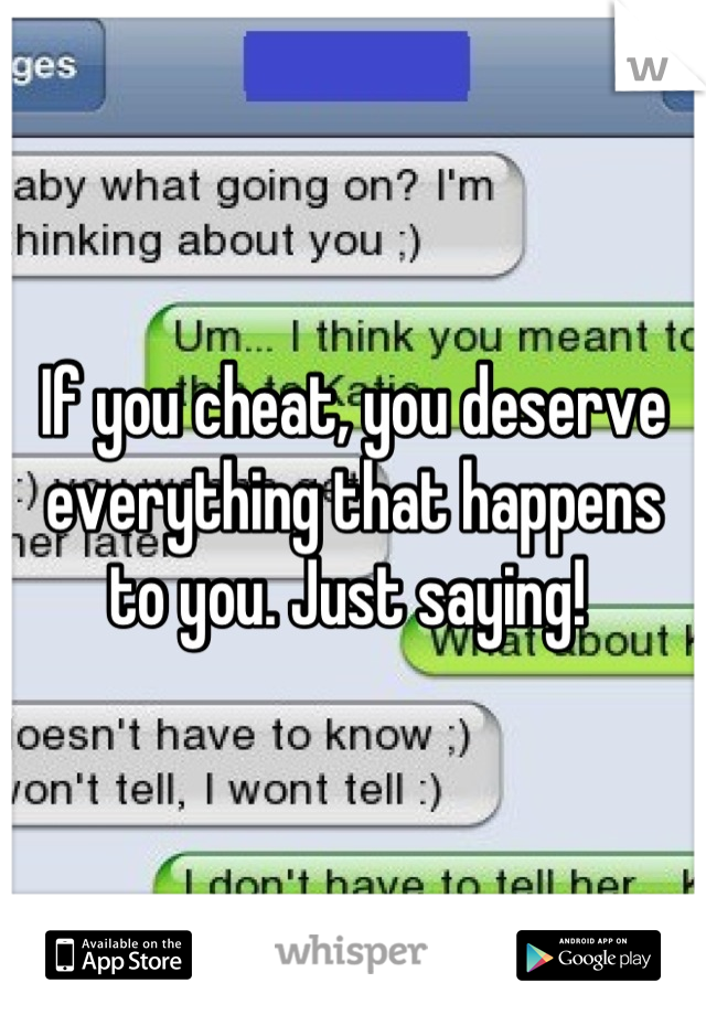If you cheat, you deserve everything that happens to you. Just saying!