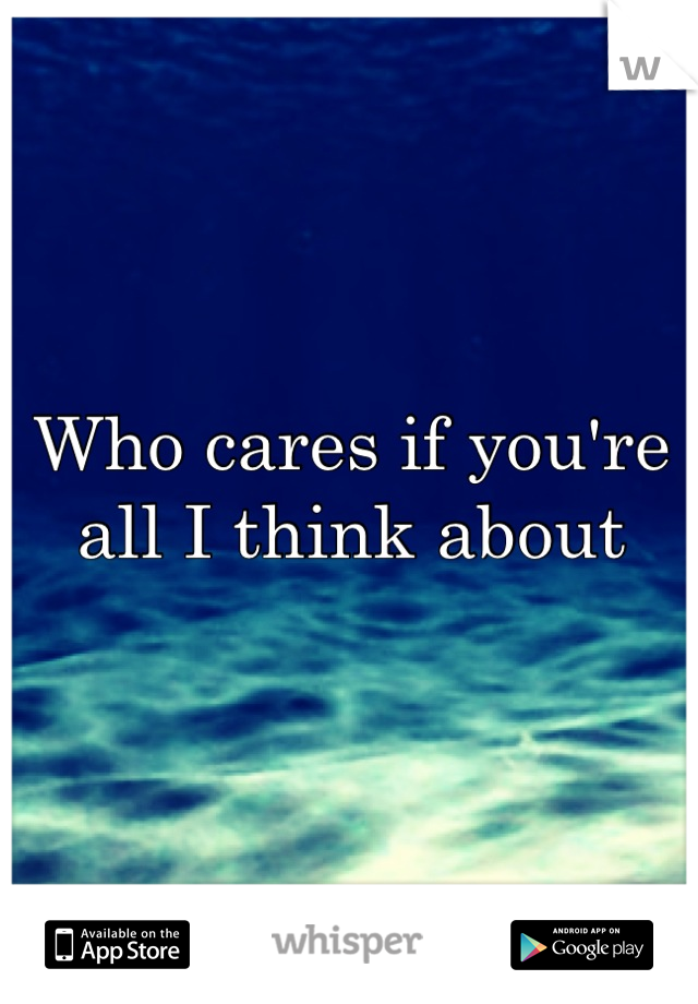 Who cares if you're all I think about